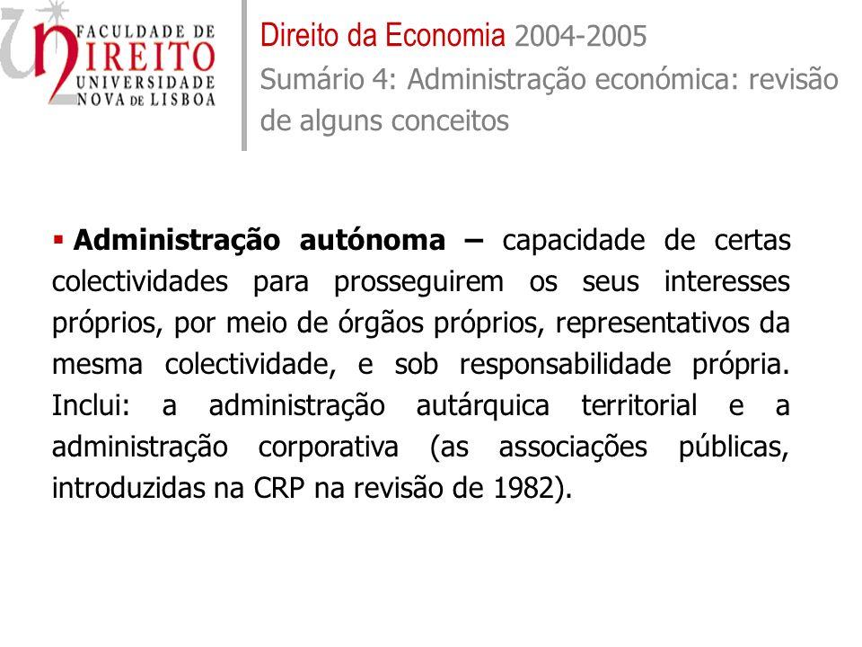 Direito da Economia 2004-2005 Sumário 4: Administração económica: revisão de alguns conceitos Administração autónoma – capacidade de certas colectivid