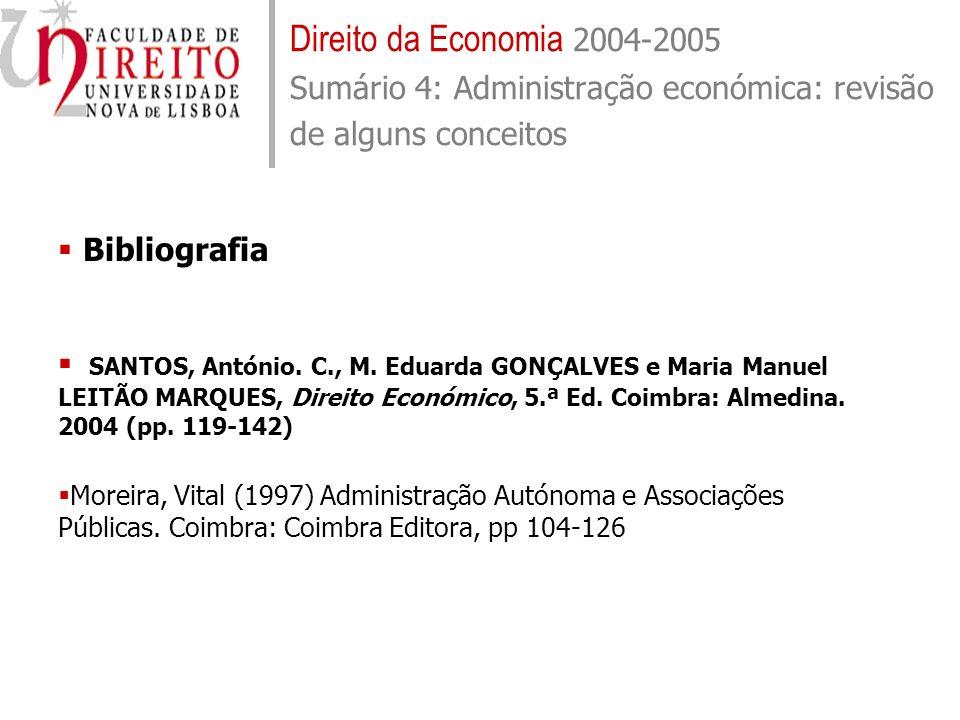 Direito da Economia 2004-2005 Sumário 4: Administração económica: revisão de alguns conceitos Bibliografia SANTOS, António. C., M. Eduarda GONÇALVES e