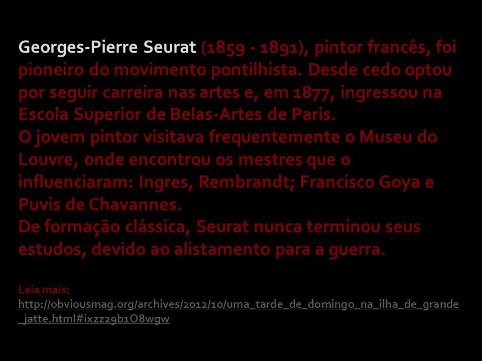 Georges-Pierre Seurat (1859 - 1891), pintor francês, foi pioneiro do movimento pontilhista. Desde cedo optou por seguir carreira nas artes e, em 1877,