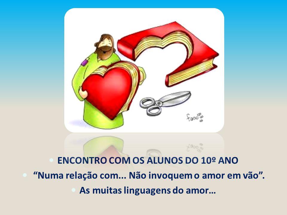 ENCONTRO COM OS ALUNOS DO 10º ANO Numa relação com... Não invoquem o amor em vão. As muitas linguagens do amor…