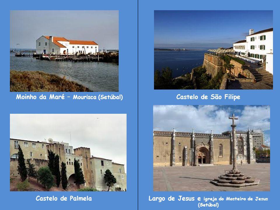 Moinho da Maré – Mourisca (Setúbal) Castelo de São Filipe Castelo de PalmelaLargo de Jesus e igreja do Mosteiro de Jesus (Setúbal)