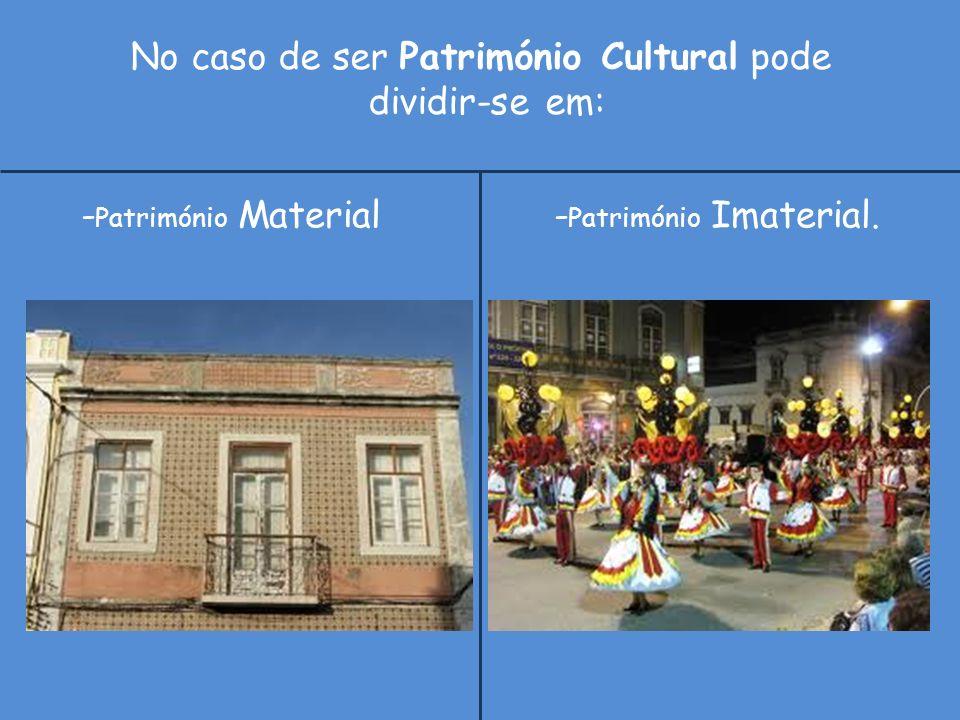 No caso de ser Património Cultural pode dividir-se em: - Património Material - Património Imaterial.