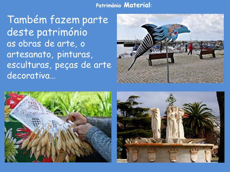 Também fazem parte deste património as obras de arte, o artesanato, pinturas, esculturas, peças de arte decorativa… Património Material :