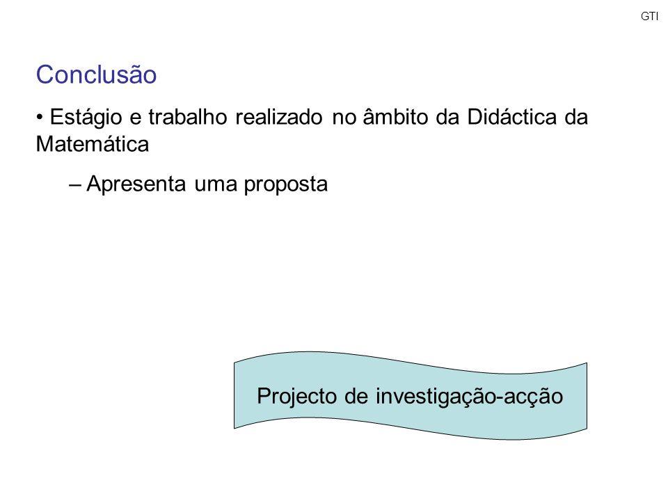 GTI Conclusão Estágio e trabalho realizado no âmbito da Didáctica da Matemática – Apresenta uma proposta Projecto de investigação-acção