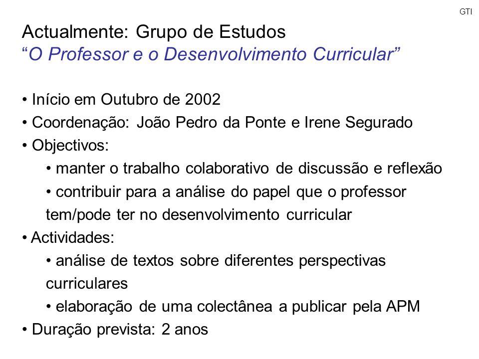 GTI Actualmente: Grupo de Estudos O Professor e o Desenvolvimento Curricular Início em Outubro de 2002 Coordenação: João Pedro da Ponte e Irene Segura