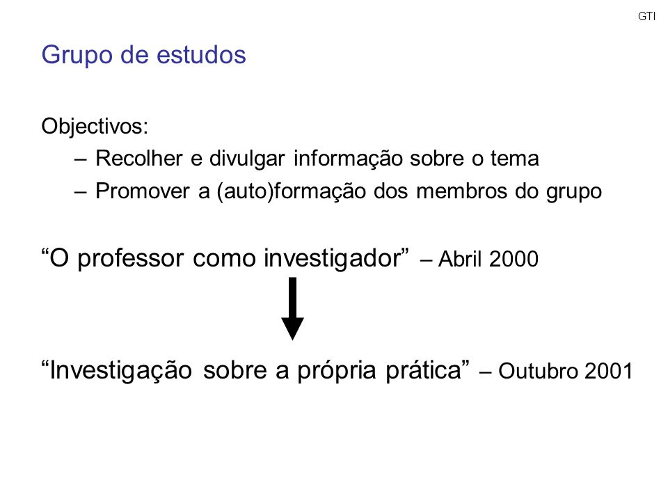 GTI Grupo de estudos Objectivos: –Recolher e divulgar informação sobre o tema –Promover a (auto)formação dos membros do grupo O professor como investi