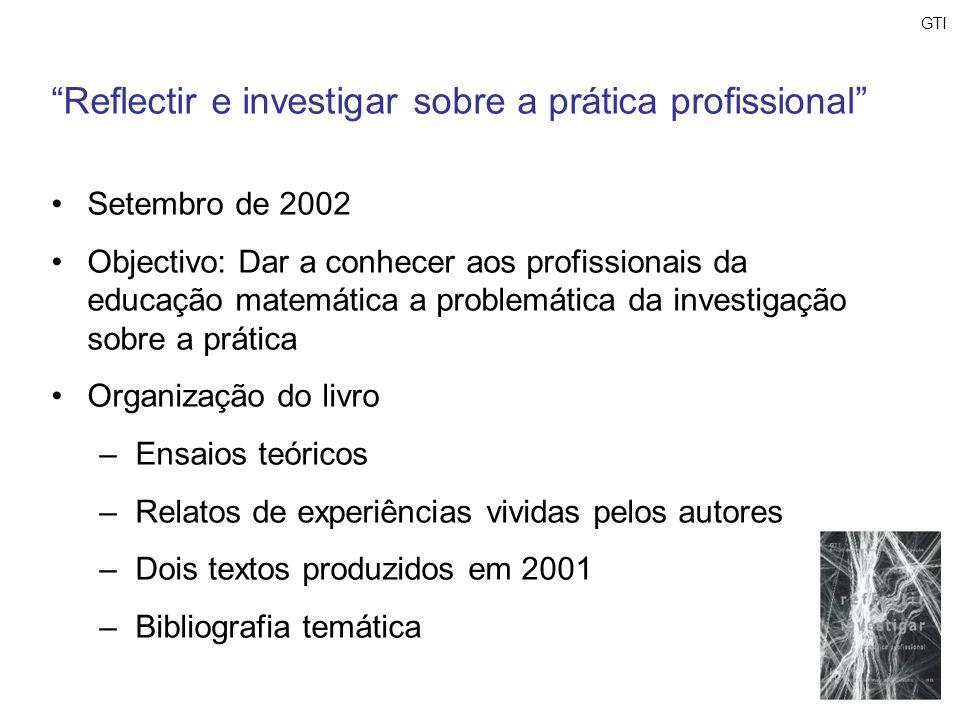 GTI Reflectir e investigar sobre a prática profissional Setembro de 2002 Objectivo: Dar a conhecer aos profissionais da educação matemática a problemá