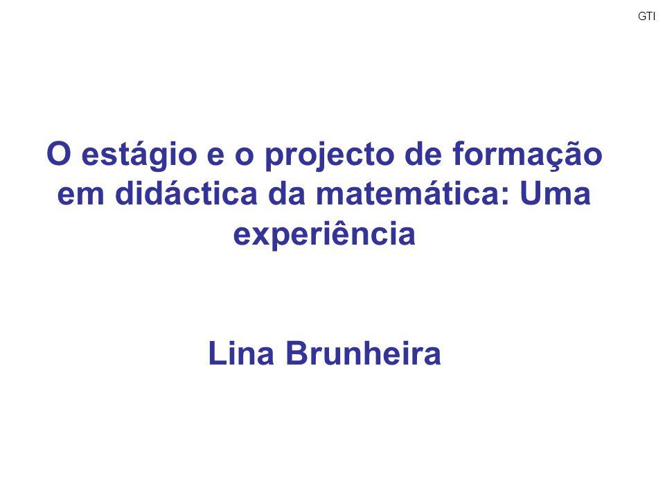 GTI O estágio e o projecto de formação em didáctica da matemática: Uma experiência Lina Brunheira
