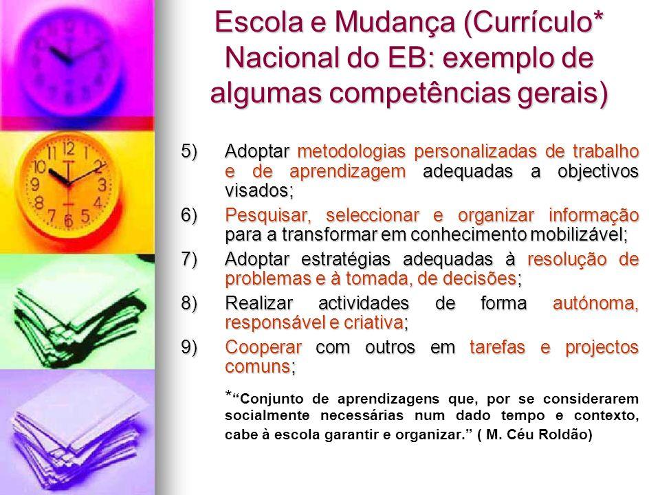 Escola e Mudança (Currículo* Nacional do EB: exemplo de algumas competências gerais) 5)Adoptar metodologias personalizadas de trabalho e de aprendizag