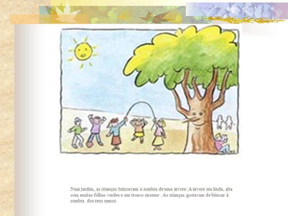 Num jardim, as crianças brincavam á sombra de uma árvore. A árvore era linda, alta com muitas folhas verdes e um tronco enorme. As crianças gostavam d