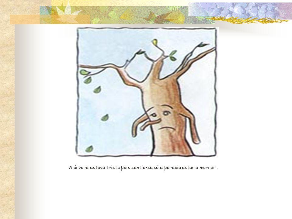 A árvore estava triste pois sentia-se só e parecia estar a morrer.