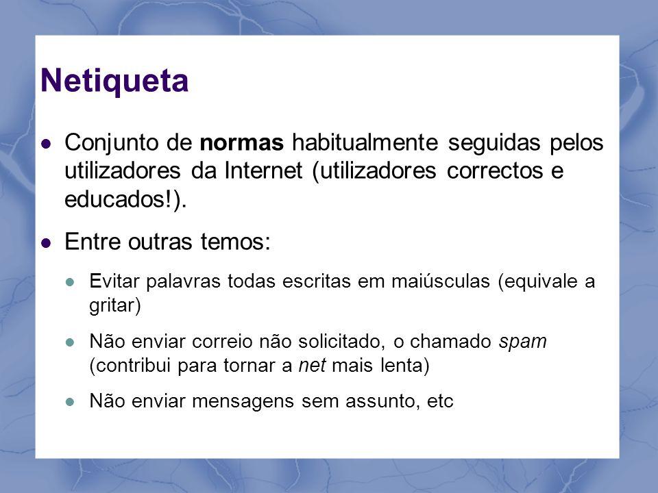 Netiqueta Conjunto de normas habitualmente seguidas pelos utilizadores da Internet (utilizadores correctos e educados!). Entre outras temos: Evitar pa