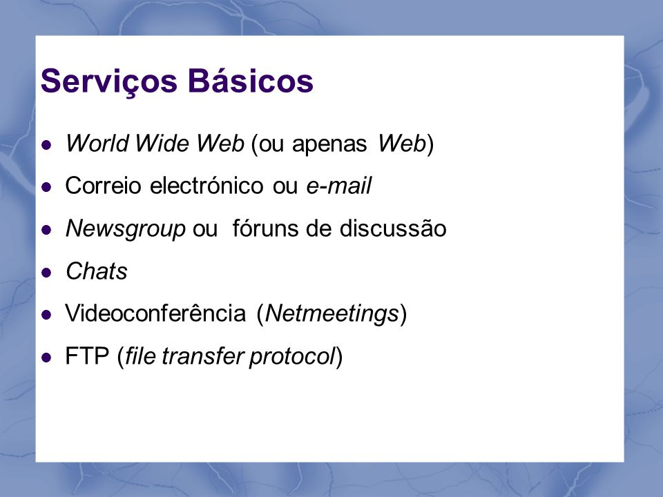 Serviços Básicos World Wide Web (ou apenas Web) Correio electrónico ou e-mail Newsgroup ou fóruns de discussão Chats Videoconferência (Netmeetings) FT