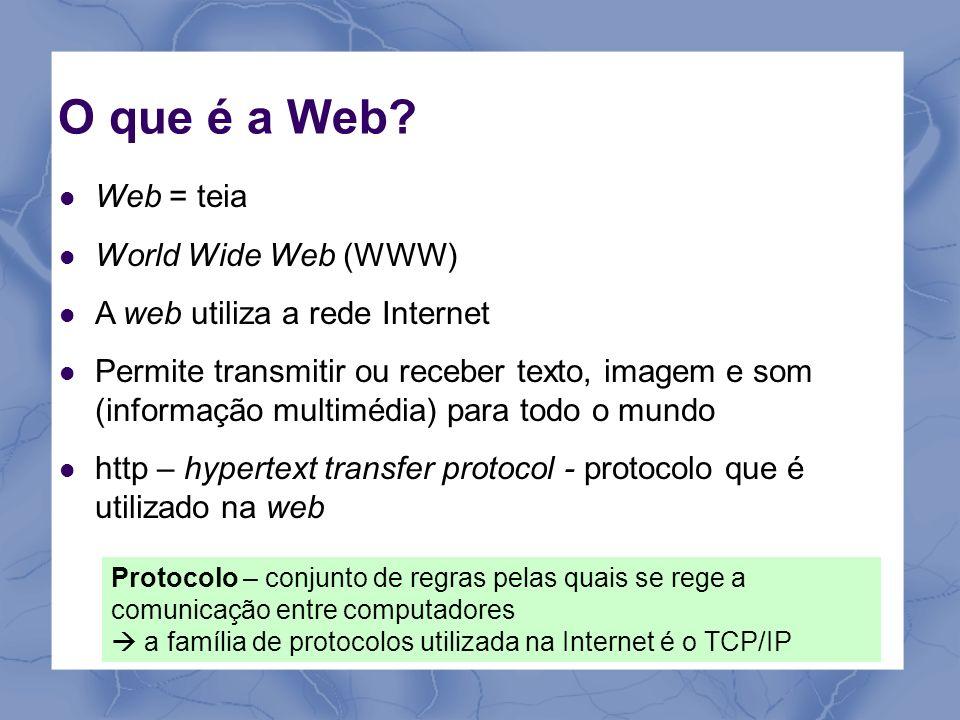 O que é a Web? Web = teia World Wide Web (WWW) A web utiliza a rede Internet Permite transmitir ou receber texto, imagem e som (informação multimédia)