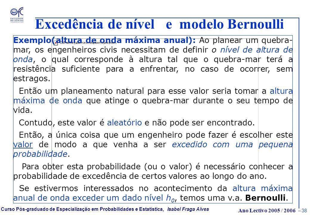 Ano Lectivo 2005 / 2006 – 37 Curso Pós-graduado de Especialização em Probabilidades e Estatística, Isabel Fraga Alves Excedência de nível e modelo Ber