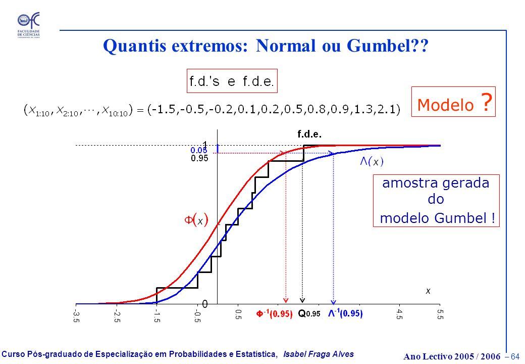 Ano Lectivo 2005 / 2006 – 63 Curso Pós-graduado de Especialização em Probabilidades e Estatística, Isabel Fraga Alves Quantis extremos: Normal ou Gumb