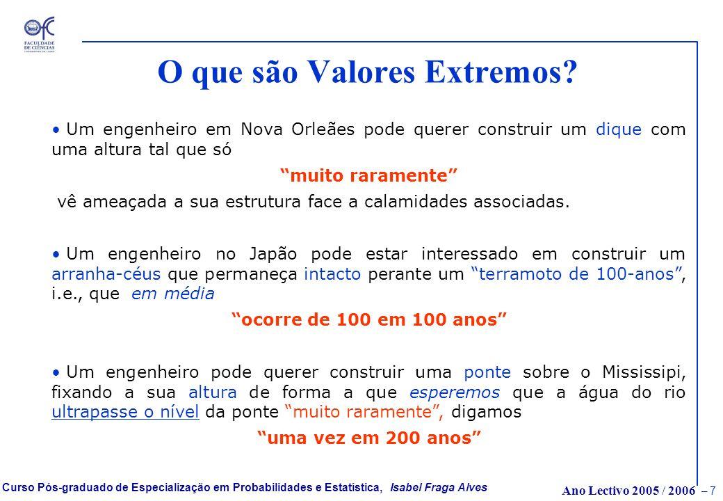 Ano Lectivo 2005 / 2006 – 7 Curso Pós-graduado de Especialização em Probabilidades e Estatística, Isabel Fraga Alves O que são Valores Extremos.