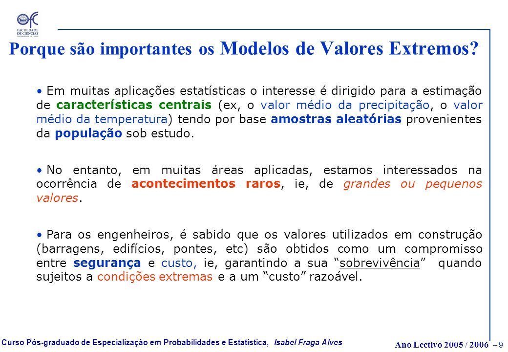 Ano Lectivo 2005 / 2006 – 39 Curso Pós-graduado de Especialização em Probabilidades e Estatística, Isabel Fraga Alves Período de Retorno e modelo Geométrico Suponha-se que um dado acontecimento A (cheia, excedência de nível,…) é tal que a probabilidade de ocorrência durante um período (1 ano) é um pequeno valor p.