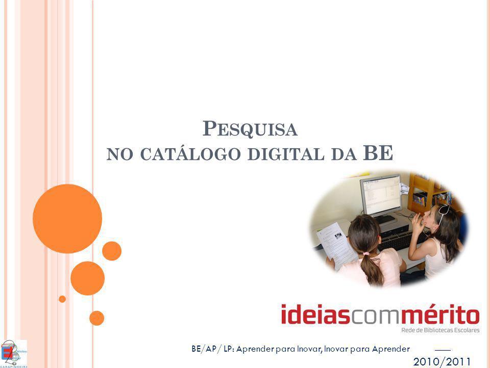 2010/2011 P ESQUISA NO CATÁLOGO DIGITAL DA BE BE/AP/ LP: Aprender para Inovar, Inovar para Aprender