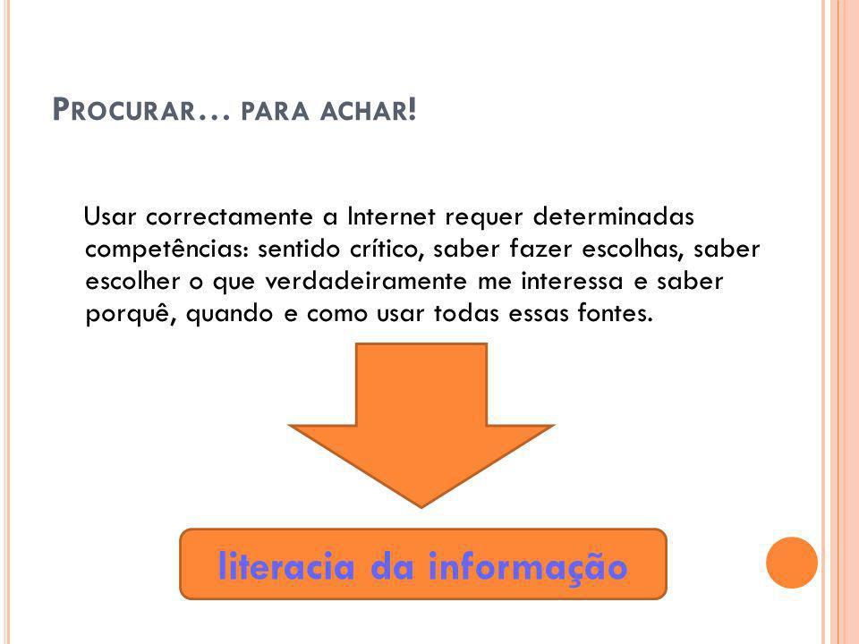 P ROCURAR … PARA ACHAR ! Usar correctamente a Internet requer determinadas competências: sentido crítico, saber fazer escolhas, saber escolher o que v