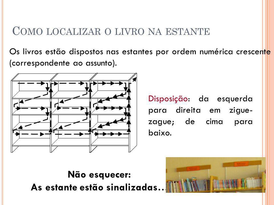 Os livros estão dispostos nas estantes por ordem numérica crescente (correspondente ao assunto). Disposição: da esquerda para direita em zigue- zague;