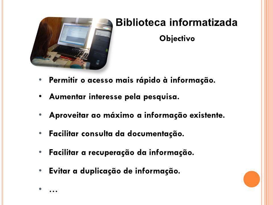 Biblioteca informatizada Objectivo Permitir o acesso mais rápido à informação. Aumentar interesse pela pesquisa. Aproveitar ao máximo a informação exi