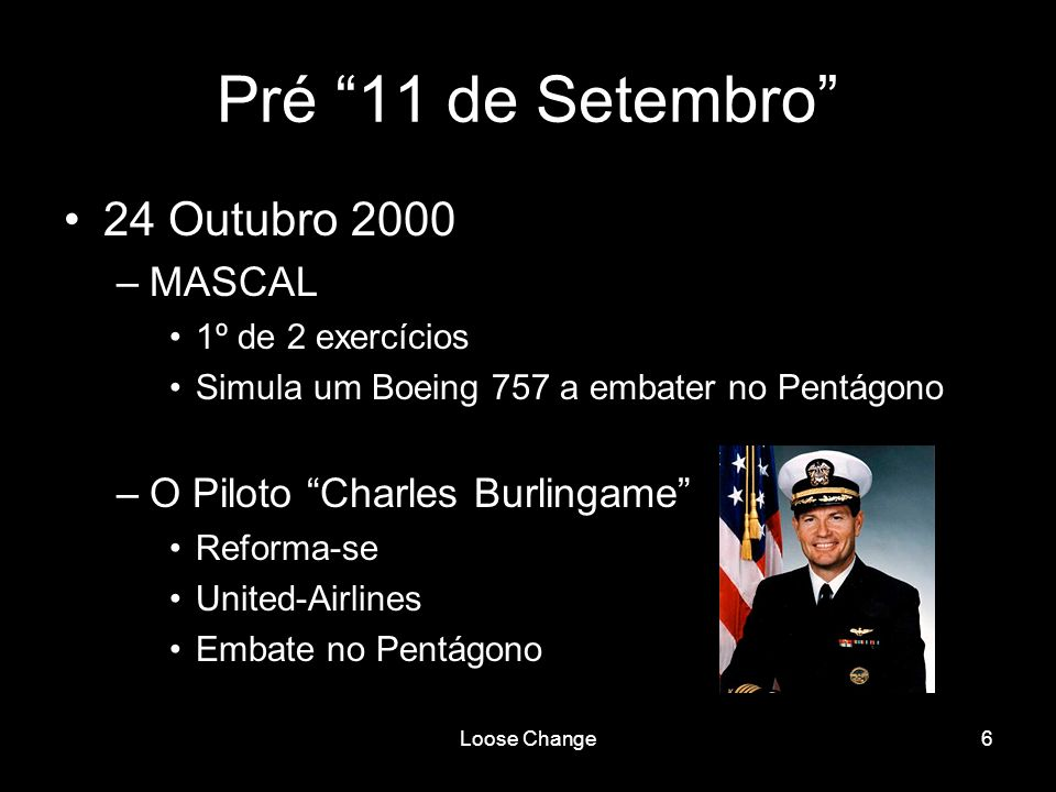 Loose Change6 Pré 11 de Setembro 24 Outubro 2000 –MASCAL 1º de 2 exercícios Simula um Boeing 757 a embater no Pentágono –O Piloto Charles Burlingame R