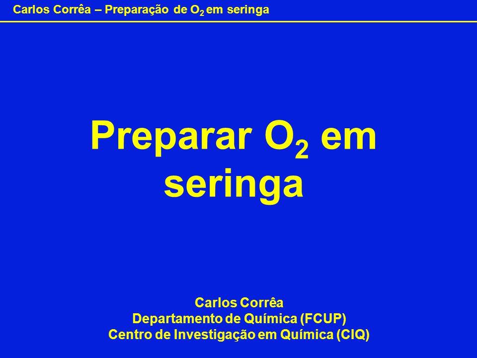 Carlos Corrêa – Preparação de O 2 em seringa Preparar O 2 em seringa Carlos Corrêa Departamento de Química (FCUP) Centro de Investigação em Química (C