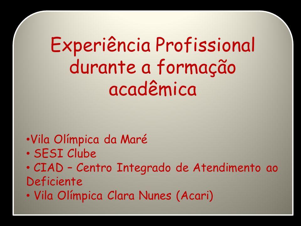 Experiência Profissional durante a formação acadêmica Vila Olímpica da Maré SESI Clube CIAD – Centro Integrado de Atendimento ao Deficiente Vila Olímp