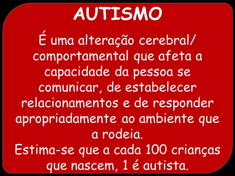 AUTISMO É uma alteração cerebral/ comportamental que afeta a capacidade da pessoa se comunicar, de estabelecer relacionamentos e de responder apropria
