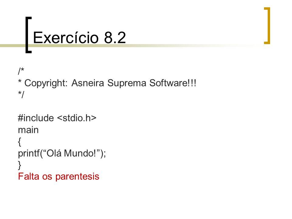 Exercício 8.2 /* * Copyright: Asneira Suprema Software!!! */ #include main { printf(Olá Mundo!); } Falta os parentesis