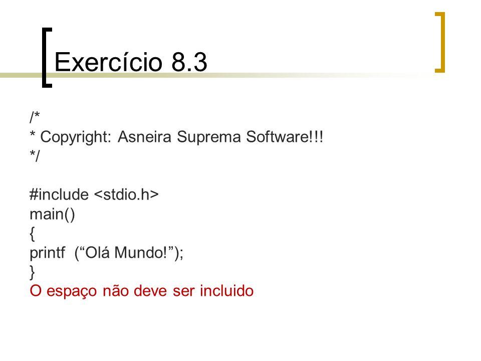 Exercício 8.3 /* * Copyright: Asneira Suprema Software!!! */ #include main() { printf (Olá Mundo!); } O espaço não deve ser incluido