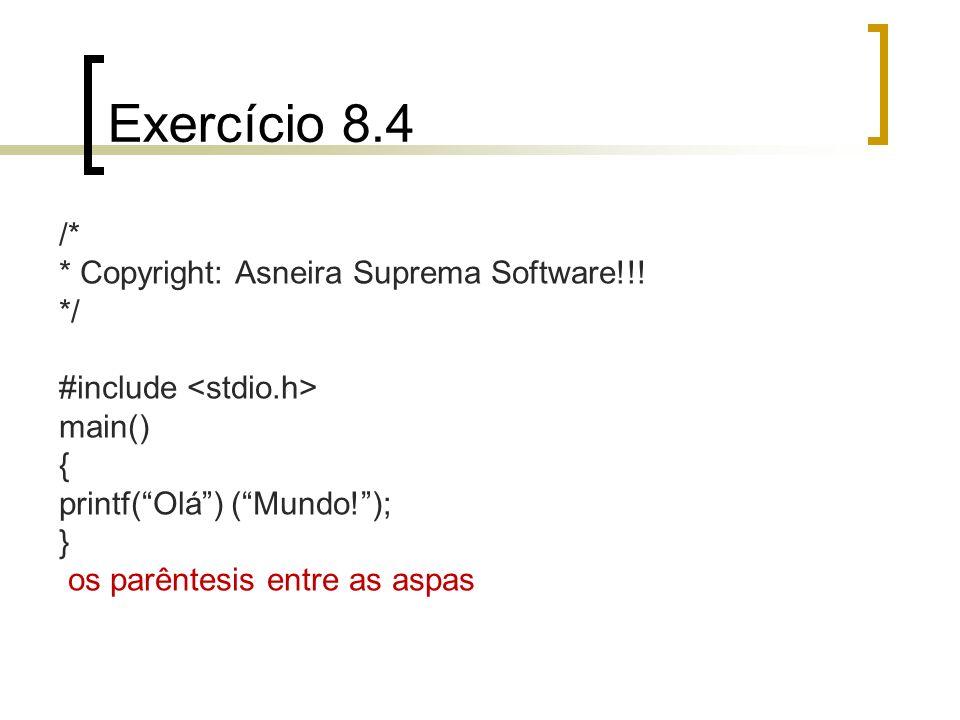 Exercício 8.4 /* * Copyright: Asneira Suprema Software!!! */ #include main() { printf(Olá) (Mundo!); } os parêntesis entre as aspas