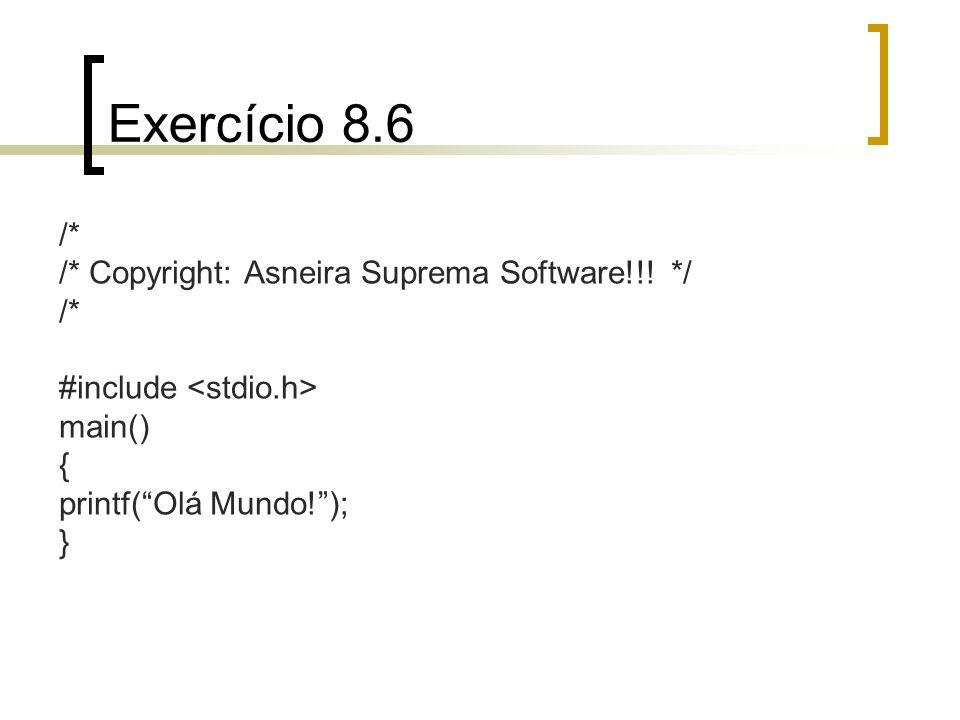 Exercício 8.6 /* /* Copyright: Asneira Suprema Software!!! */ /* #include main() { printf(Olá Mundo!); }