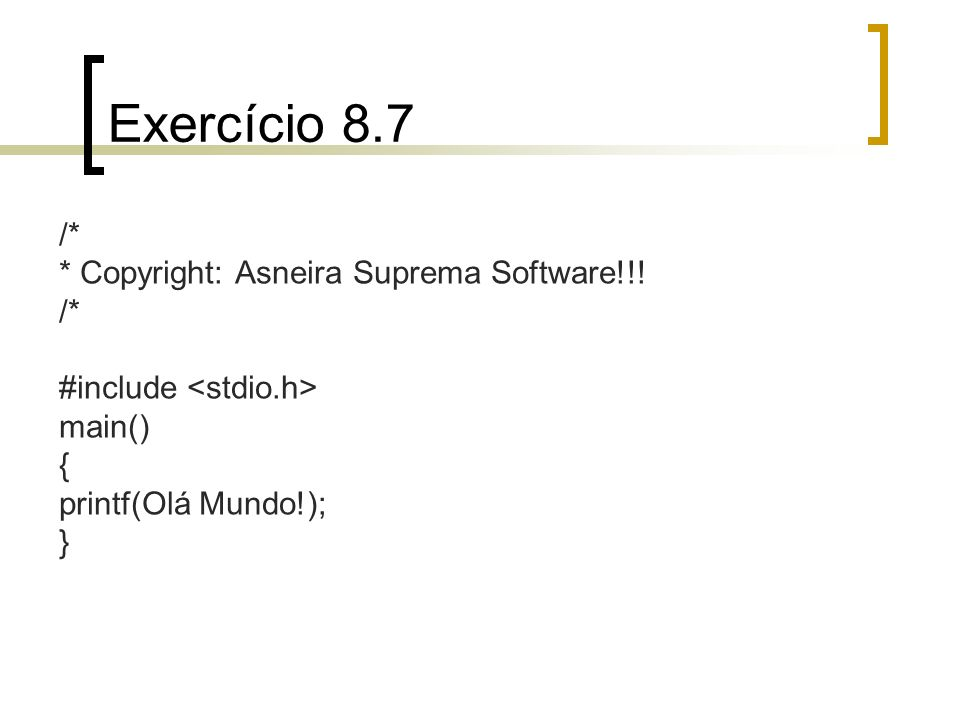 Exercício 8.7 /* * Copyright: Asneira Suprema Software!!! /* #include main() { printf(Olá Mundo!); }