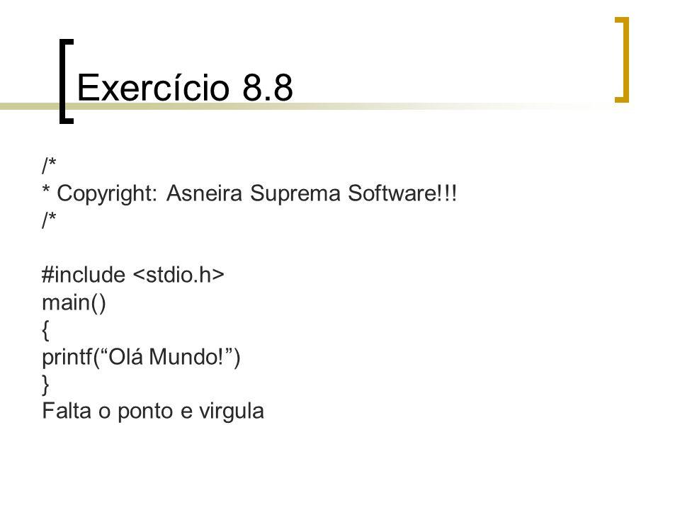 Exercício 8.8 /* * Copyright: Asneira Suprema Software!!! /* #include main() { printf(Olá Mundo!) } Falta o ponto e virgula