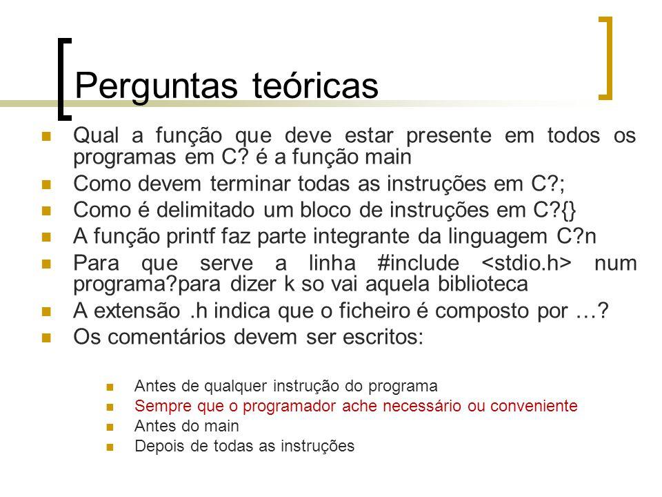 Perguntas teóricas Qual a função que deve estar presente em todos os programas em C? é a função main Como devem terminar todas as instruções em C?; Co