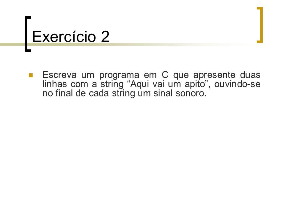 Exercício 2 Escreva um programa em C que apresente duas linhas com a string Aqui vai um apito, ouvindo-se no final de cada string um sinal sonoro.