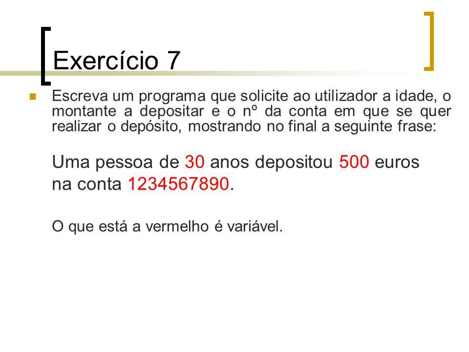 Exercício 7 Escreva um programa que solicite ao utilizador a idade, o montante a depositar e o nº da conta em que se quer realizar o depósito, mostran