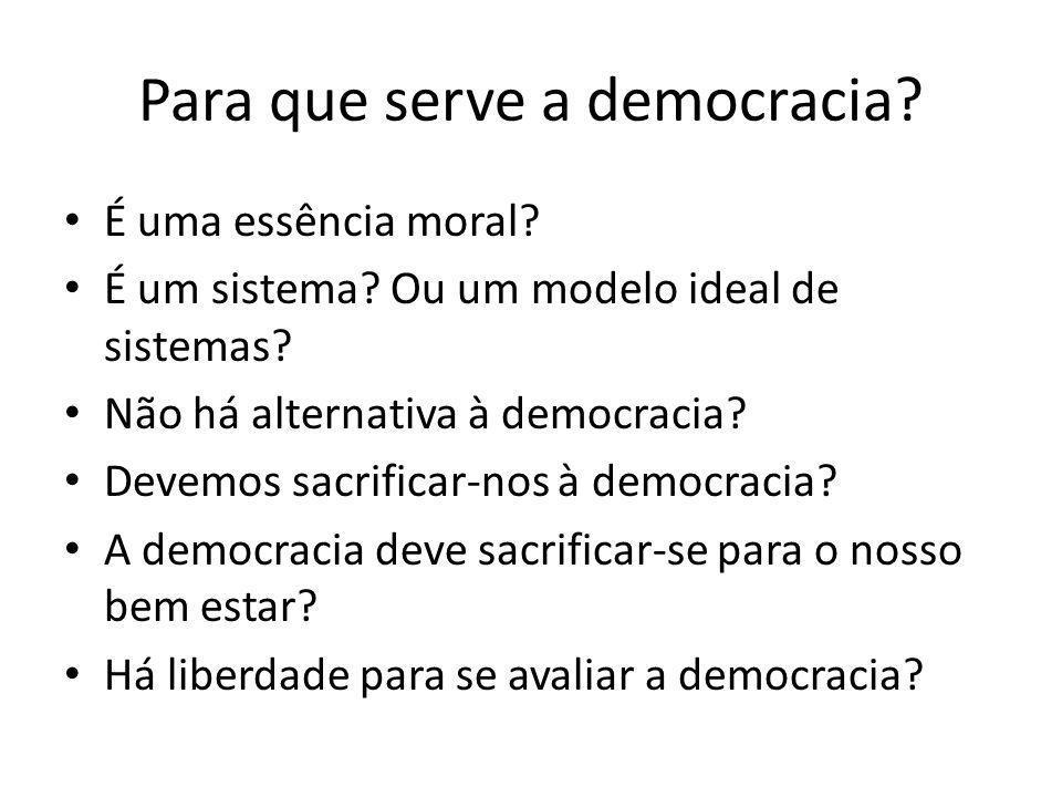Para que serve a democracia? É uma essência moral? É um sistema? Ou um modelo ideal de sistemas? Não há alternativa à democracia? Devemos sacrificar-n