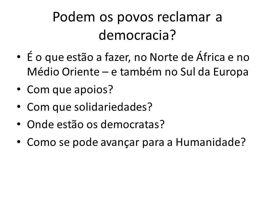 Podem os povos reclamar a democracia? É o que estão a fazer, no Norte de África e no Médio Oriente – e também no Sul da Europa Com que apoios? Com que