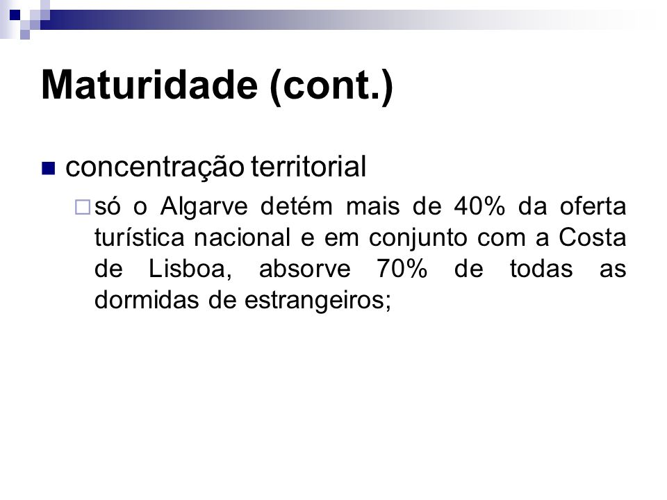 Maturidade (cont.) concentração territorial só o Algarve detém mais de 40% da oferta turística nacional e em conjunto com a Costa de Lisboa, absorve 7
