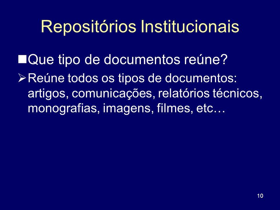 10 Repositórios Institucionais Que tipo de documentos reúne? Reúne todos os tipos de documentos: artigos, comunicações, relatórios técnicos, monografi