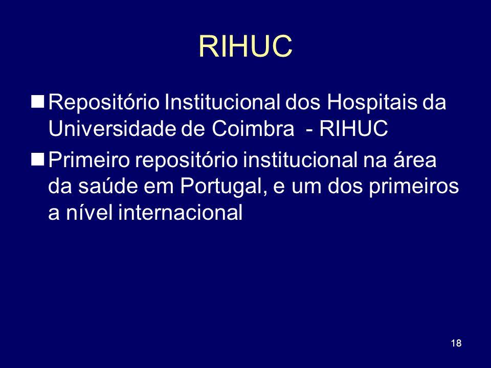 18 RIHUC Repositório Institucional dos Hospitais da Universidade de Coimbra - RIHUC Primeiro repositório institucional na área da saúde em Portugal, e
