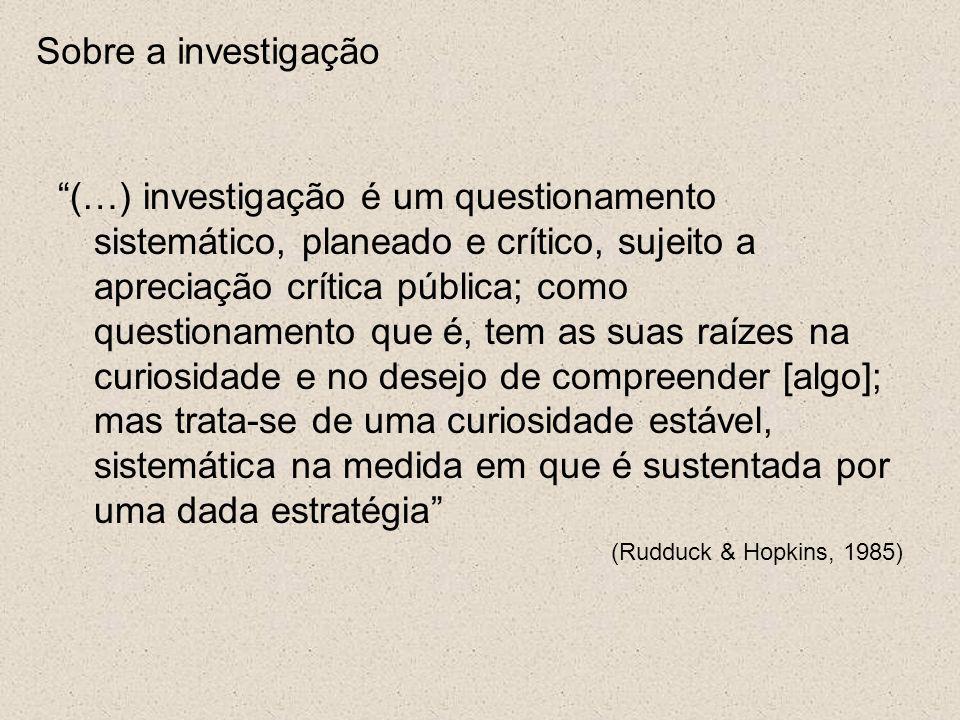 Sobre a investigação (…) investigação é um questionamento sistemático, planeado e crítico, sujeito a apreciação crítica pública; como questionamento que é, tem as suas raízes na curiosidade e no desejo de compreender [algo]; mas trata-se de uma curiosidade estável, sistemática na medida em que é sustentada por uma dada estratégia (Rudduck & Hopkins, 1985)