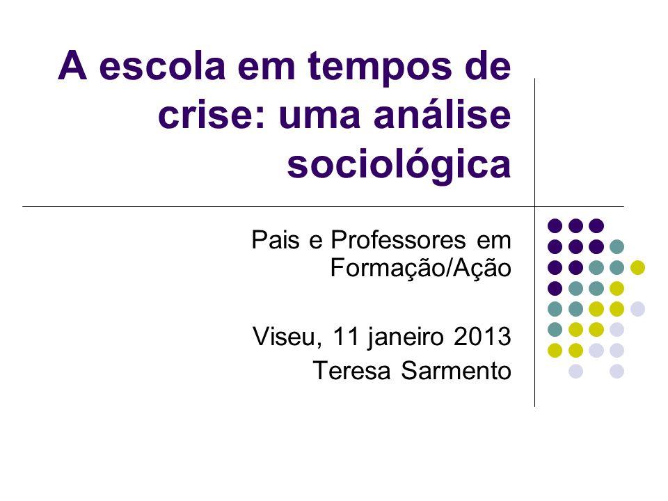 A escola em tempos de crise: uma análise sociológica Pais e Professores em Formação/Ação Viseu, 11 janeiro 2013 Teresa Sarmento