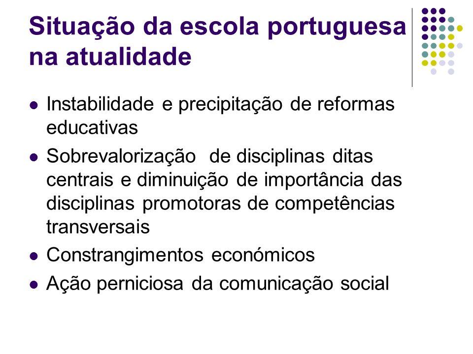 Situação da escola portuguesa na atualidade Instabilidade e precipitação de reformas educativas Sobrevalorização de disciplinas ditas centrais e dimin