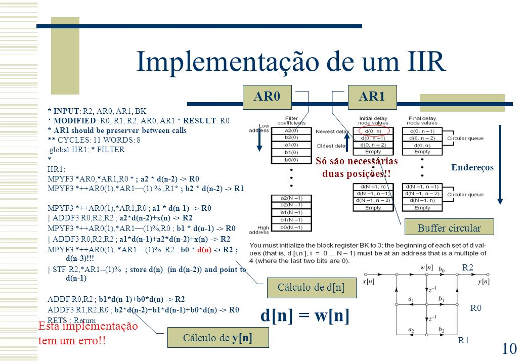 10 Implementação de um IIR * INPUT: R2, AR0, AR1, BK * MODIFIED: R0, R1, R2, AR0, AR1 * RESULT: R0 * AR1 should be preserver between calls ** CYCLES: