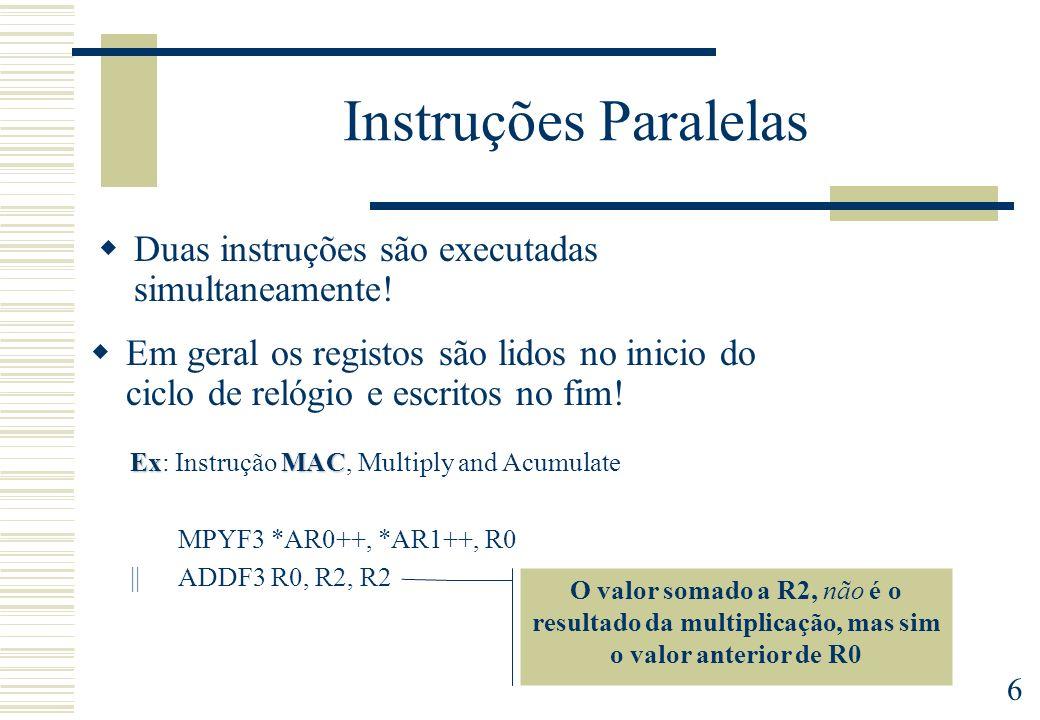 6 Instruções Paralelas Duas instruções são executadas simultaneamente! ExMAC Ex: Instrução MAC, Multiply and Acumulate MPYF3 *AR0++, *AR1++, R0 || ADD
