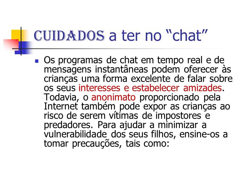 Cuidados a ter no chat Os programas de chat em tempo real e de mensagens instantâneas podem oferecer às crianças uma forma excelente de falar sobre os seus interesses e estabelecer amizades.